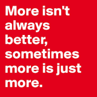 More Isn't Always Better.  Sometimes More is Just More.