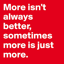 More Isn T Always Better Sometimes More Is Just More